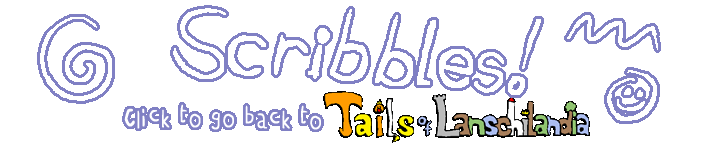 Scribbles! Click to go back to Tails of Lanschilandia